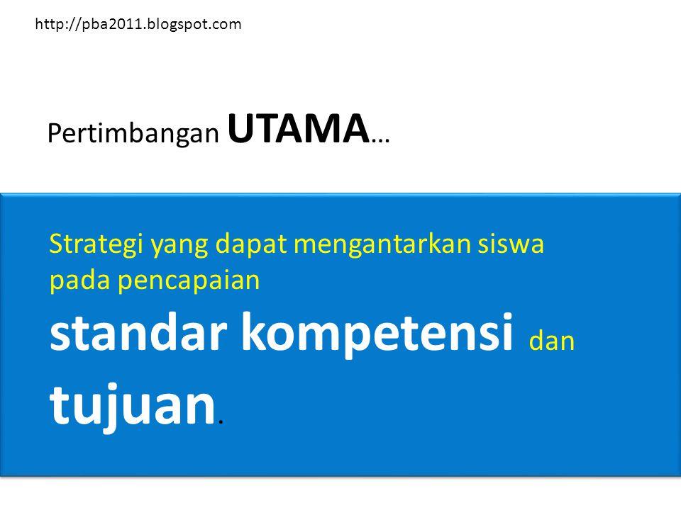 Pertimbangan UTAMA … Strategi yang dapat mengantarkan siswa pada pencapaian standar kompetensi dan tujuan. http://pba2011.blogspot.com