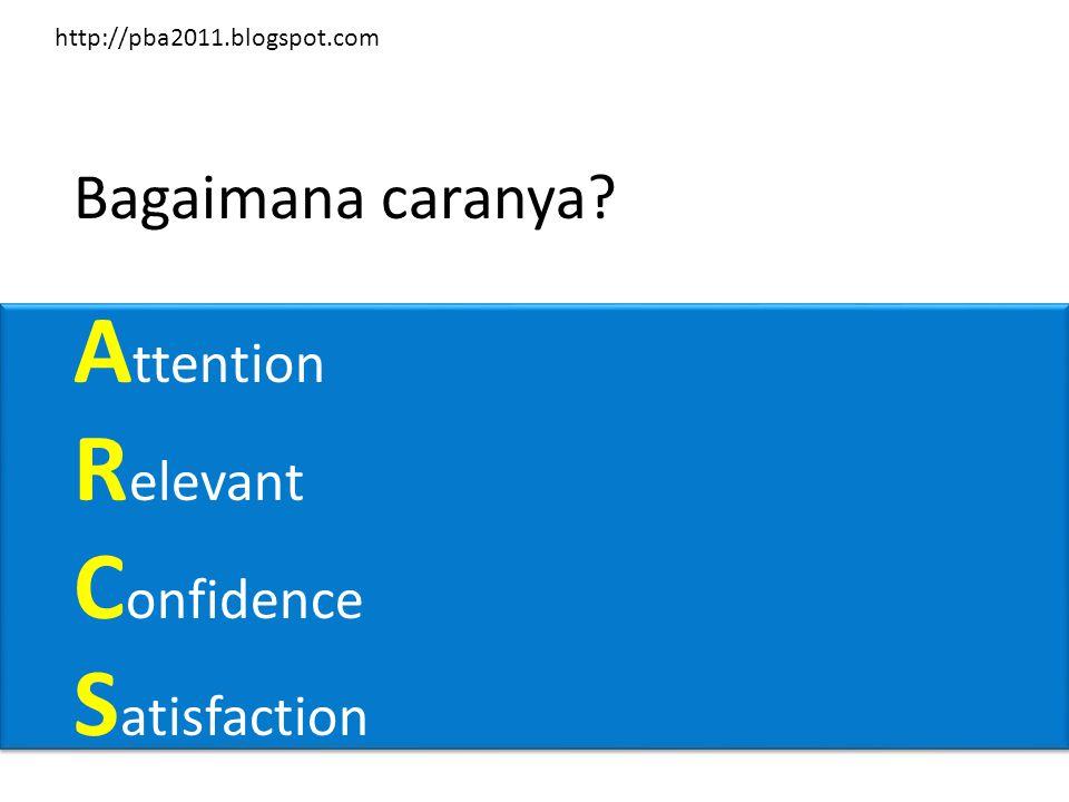 Bagaimana caranya A ttention R elevant C onfidence S atisfaction http://pba2011.blogspot.com