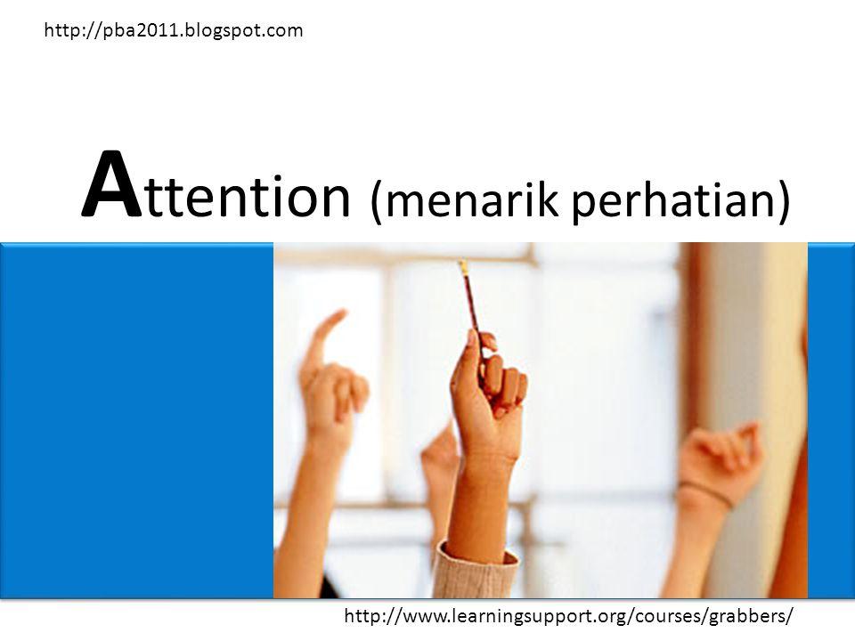 A ttention (menarik perhatian) http://www.learningsupport.org/courses/grabbers/ http://pba2011.blogspot.com