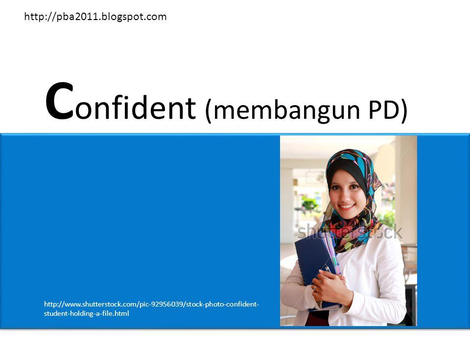 C onfident (membangun PD) http://www.shutterstock.com/pic-92956039/stock-photo-confident- student-holding-a-file.html http://pba2011.blogspot.com