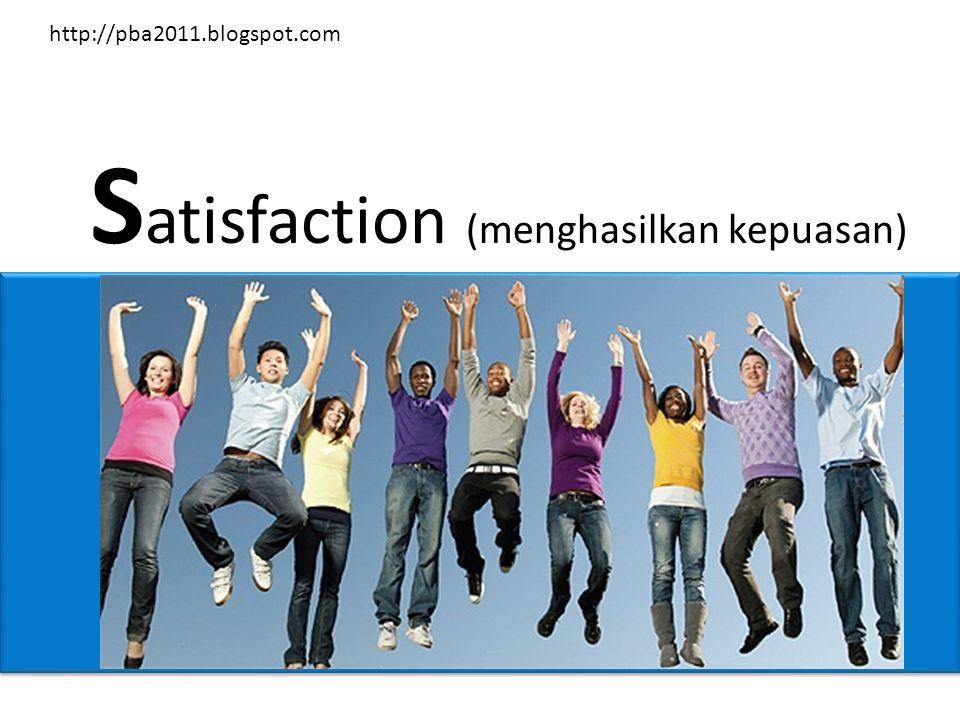 S atisfaction (menghasilkan kepuasan) http://pba2011.blogspot.com