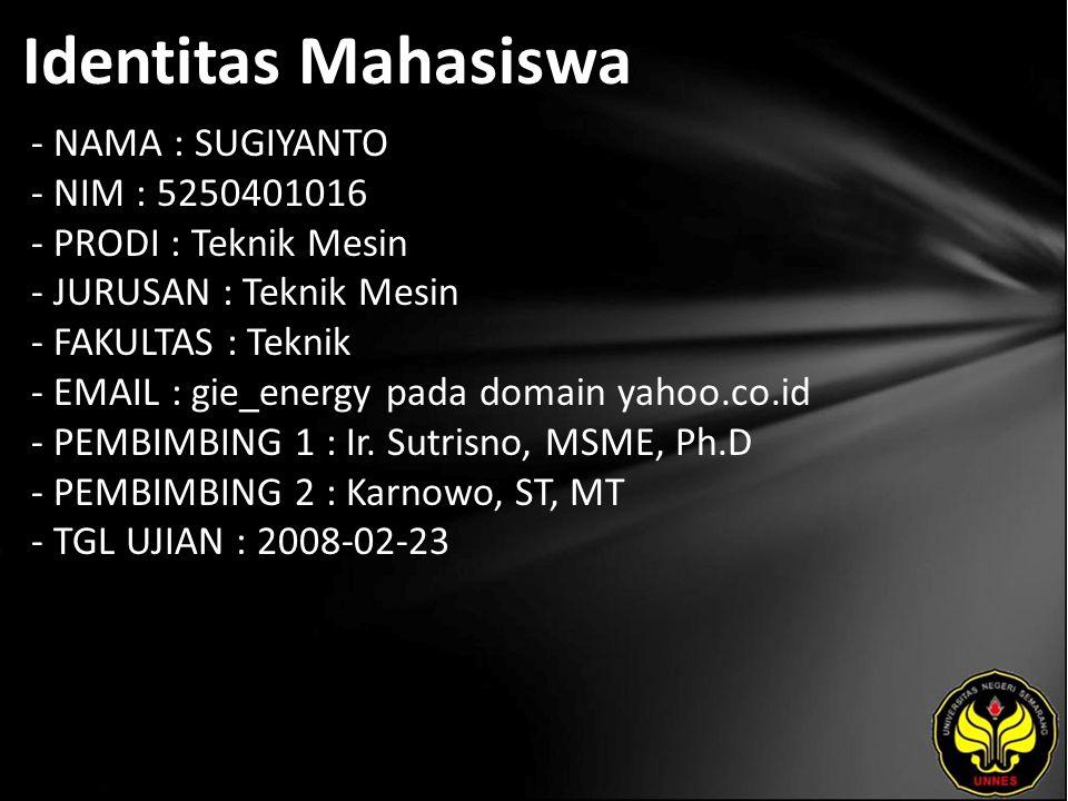 Identitas Mahasiswa - NAMA : SUGIYANTO - NIM : 5250401016 - PRODI : Teknik Mesin - JURUSAN : Teknik Mesin - FAKULTAS : Teknik - EMAIL : gie_energy pada domain yahoo.co.id - PEMBIMBING 1 : Ir.