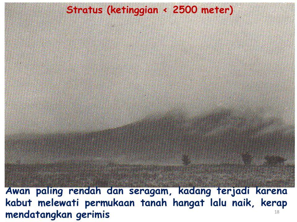 18 Stratus (ketinggian ‹ 2500 meter) Awan paling rendah dan seragam, kadang terjadi karena kabut melewati permukaan tanah hangat lalu naik, kerap mendatangkan gerimis