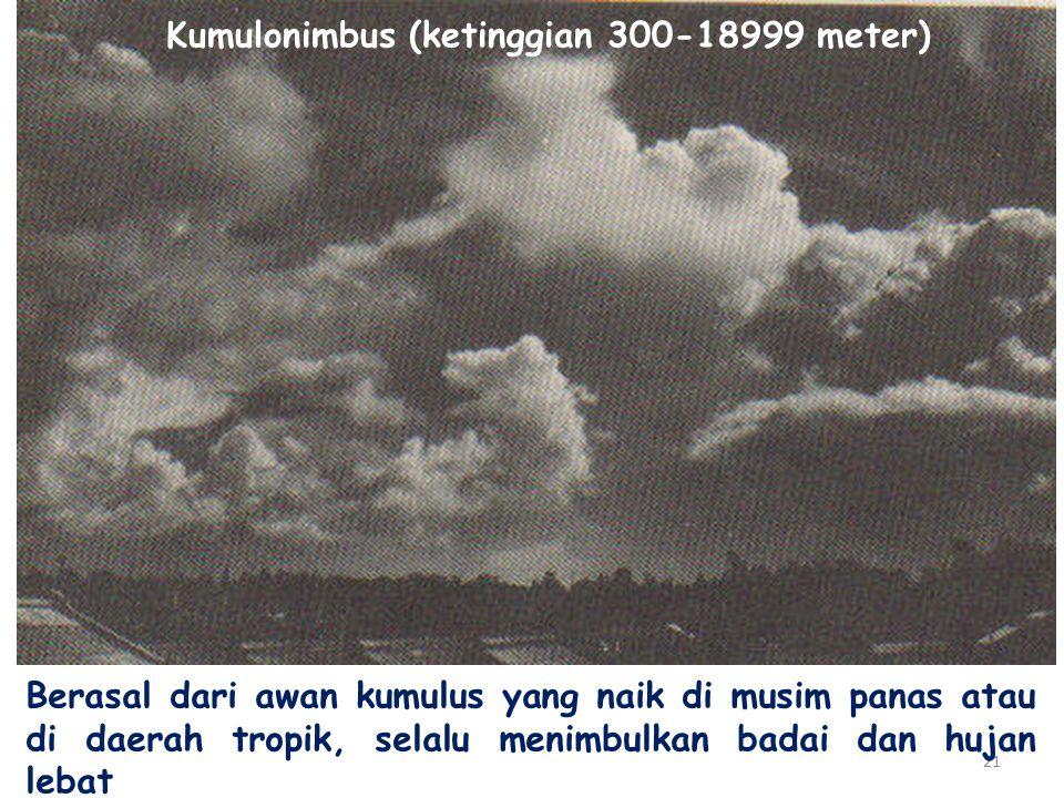 21 Berasal dari awan kumulus yang naik di musim panas atau di daerah tropik, selalu menimbulkan badai dan hujan lebat Kumulonimbus (ketinggian 300-18999 meter)