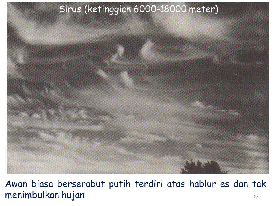 23 Sirus (ketinggian 6000-18000 meter) Awan biasa berserabut putih terdiri atas hablur es dan tak menimbulkan hujan