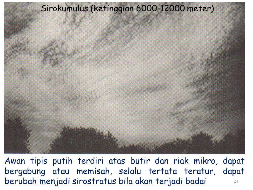 24 Sirokumulus (ketinggian 6000-12000 meter) Awan tipis putih terdiri atas butir dan riak mikro, dapat bergabung atau memisah, selalu tertata teratur, dapat berubah menjadi sirostratus bila akan terjadi badai