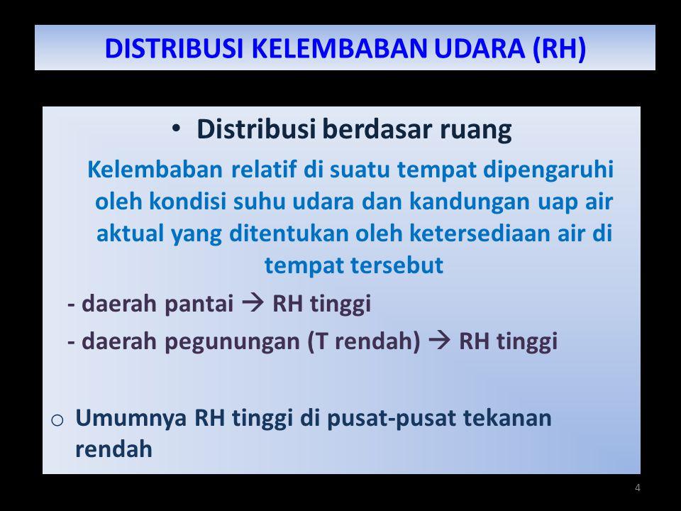 4 DISTRIBUSI KELEMBABAN UDARA (RH) Distribusi berdasar ruang Kelembaban relatif di suatu tempat dipengaruhi oleh kondisi suhu udara dan kandungan uap air aktual yang ditentukan oleh ketersediaan air di tempat tersebut - daerah pantai  RH tinggi - daerah pegunungan (T rendah)  RH tinggi o Umumnya RH tinggi di pusat-pusat tekanan rendah