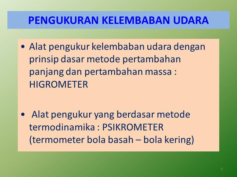6 PENGUKURAN KELEMBABAN UDARA Alat pengukur kelembaban udara dengan prinsip dasar metode pertambahan panjang dan pertambahan massa : HIGROMETER Alat pengukur yang berdasar metode termodinamika : PSIKROMETER (termometer bola basah – bola kering)