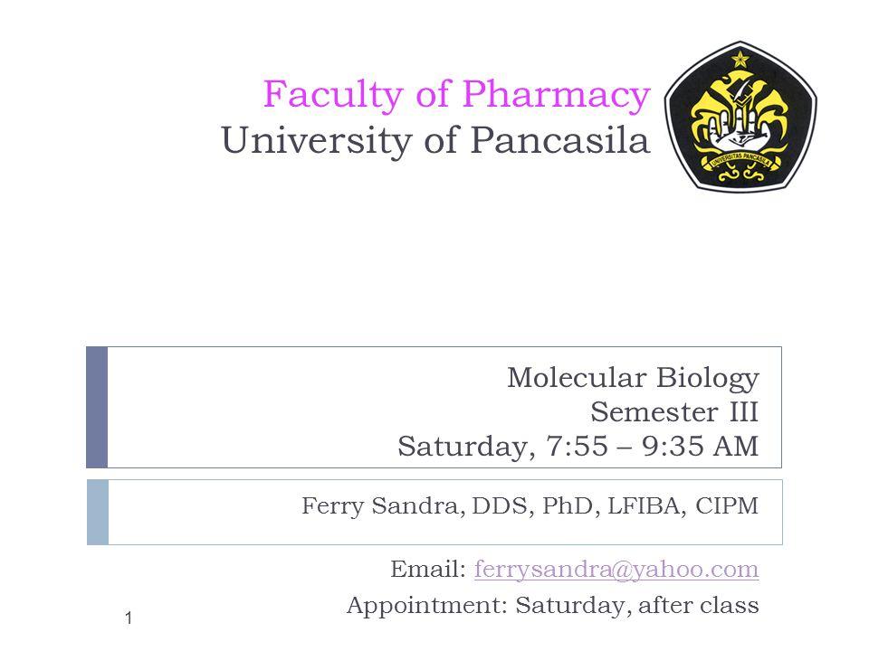 Molecular Biology Semester III Saturday, 7:55 – 9:35 AM Ferry Sandra, DDS, PhD, LFIBA, CIPM Email: ferrysandra@yahoo.comferrysandra@yahoo.com Appointment: Saturday, after class Faculty of Pharmacy University of Pancasila 1