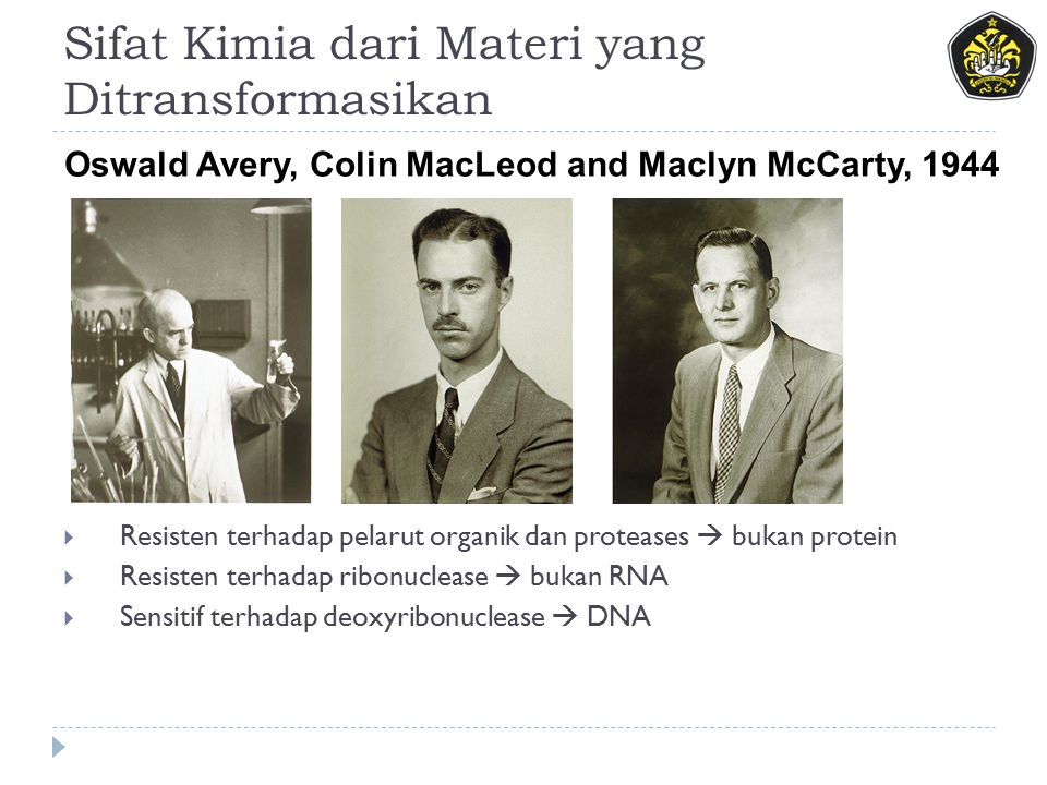 Sifat Kimia dari Materi yang Ditransformasikan  Resisten terhadap pelarut organik dan proteases  bukan protein  Resisten terhadap ribonuclease  bukan RNA  Sensitif terhadap deoxyribonuclease  DNA Oswald Avery, Colin MacLeod and Maclyn McCarty, 1944