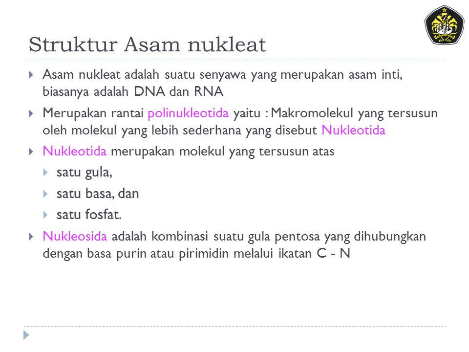 Struktur Asam nukleat  Asam nukleat adalah suatu senyawa yang merupakan asam inti, biasanya adalah DNA dan RNA  Merupakan rantai polinukleotida yaitu : Makromolekul yang tersusun oleh molekul yang lebih sederhana yang disebut Nukleotida  Nukleotida merupakan molekul yang tersusun atas  satu gula,  satu basa, dan  satu fosfat.