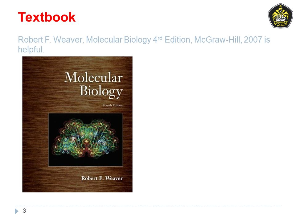 Textbook Robert F. Weaver, Molecular Biology 4 rd Edition, McGraw-Hill, 2007 is helpful. 3
