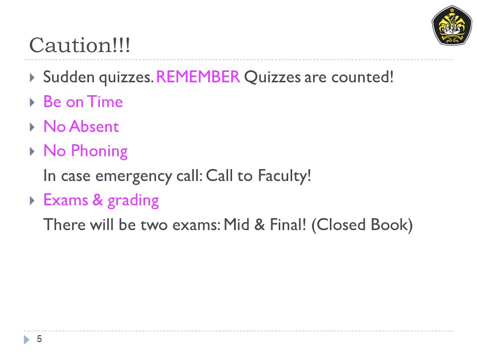Caution!!! 5  Sudden quizzes. REMEMBER Quizzes are counted!  Be on Time  No Absent  No Phoning In case emergency call: Call to Faculty!  Exams &