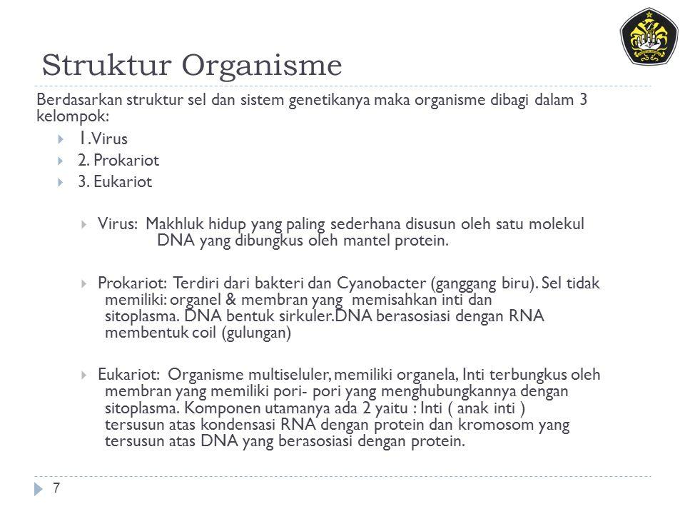 Struktur Organisme 7 Berdasarkan struktur sel dan sistem genetikanya maka organisme dibagi dalam 3 kelompok:  1. Virus  2. Prokariot  3. Eukariot 