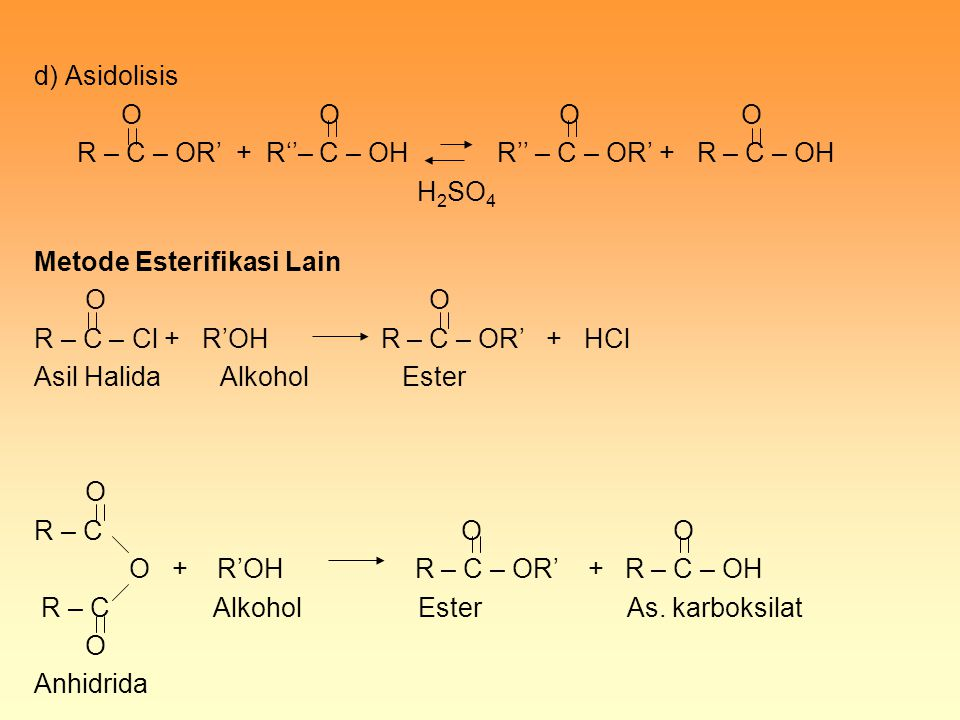 d) Asidolisis O O O O R – C – OR' + R''– C – OH R'' – C – OR' + R – C – OH H 2 SO 4 Metode Esterifikasi Lain O O R – C – Cl + R'OH R – C – OR' + HCl A