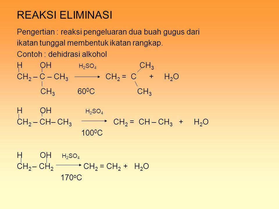 REAKSI ELIMINASI Pengertian : reaksi pengeluaran dua buah gugus dari ikatan tunggal membentuk ikatan rangkap. Contoh : dehidrasi alkohol H OH H 2 SO 4