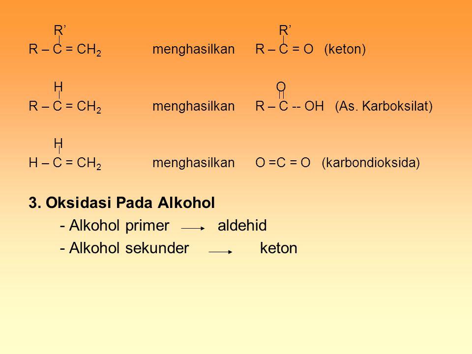 R' R' R – C = CH 2 menghasilkan R – C = O (keton) H O R – C = CH 2 menghasilkan R – C -- OH (As. Karboksilat) H H – C = CH 2 menghasilkan O =C = O (ka