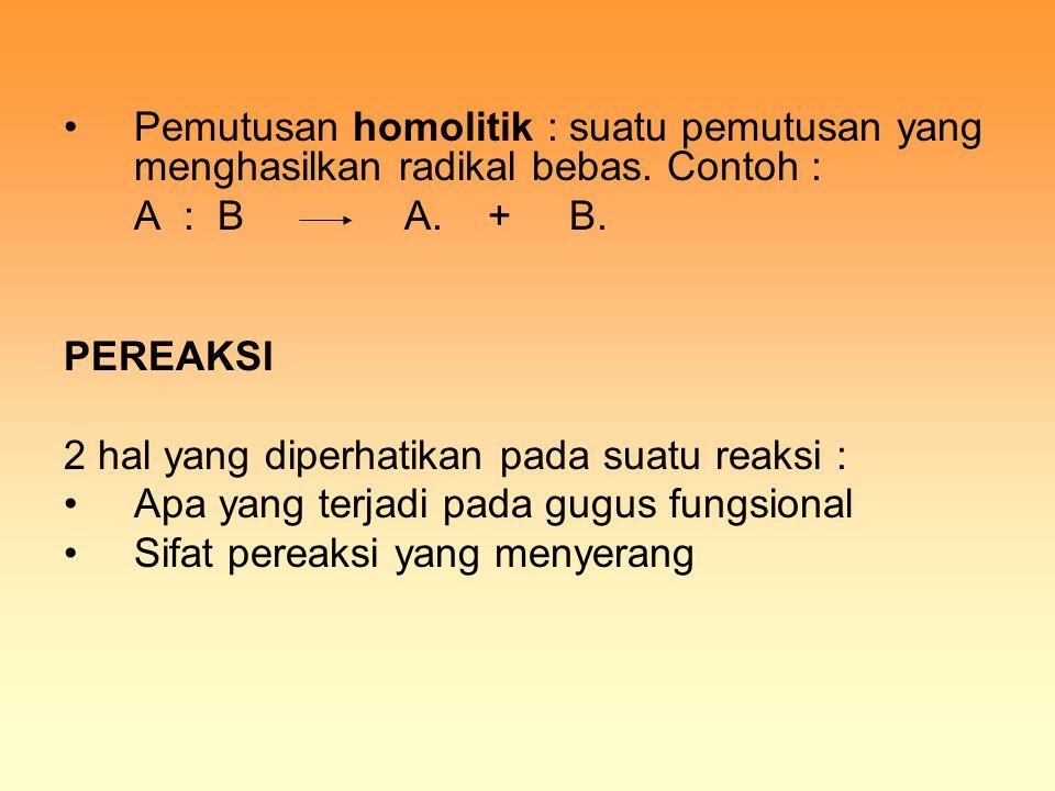 Pemutusan homolitik : suatu pemutusan yang menghasilkan radikal bebas. Contoh : A : B A. + B. PEREAKSI 2 hal yang diperhatikan pada suatu reaksi : Apa