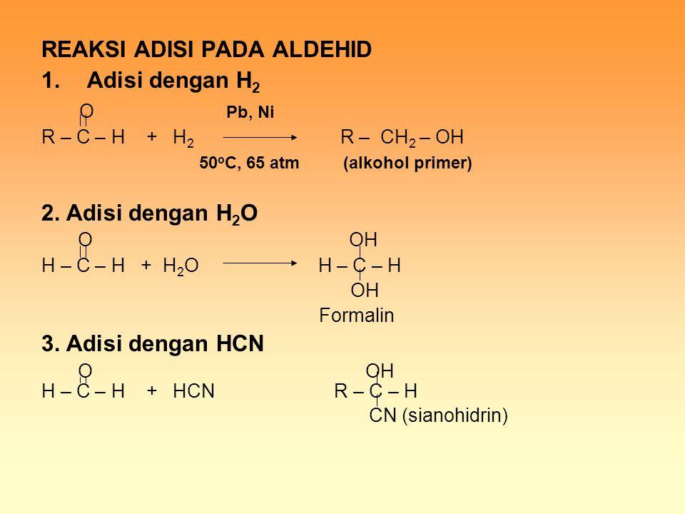 REAKSI ADISI PADA ALDEHID 1.Adisi dengan H 2 O Pb, Ni R – C – H + H 2 R – CH 2 – OH 50 o C, 65 atm (alkohol primer) 2. Adisi dengan H 2 O O OH H – C –