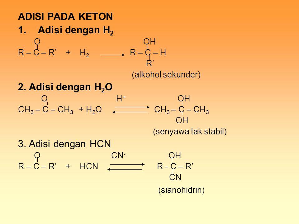 ADISI PADA KETON 1.Adisi dengan H 2 O OH R – C – R' + H 2 R – C – H R' (alkohol sekunder) 2. Adisi dengan H 2 O O H + OH CH 3 – C – CH 3 + H 2 O CH 3
