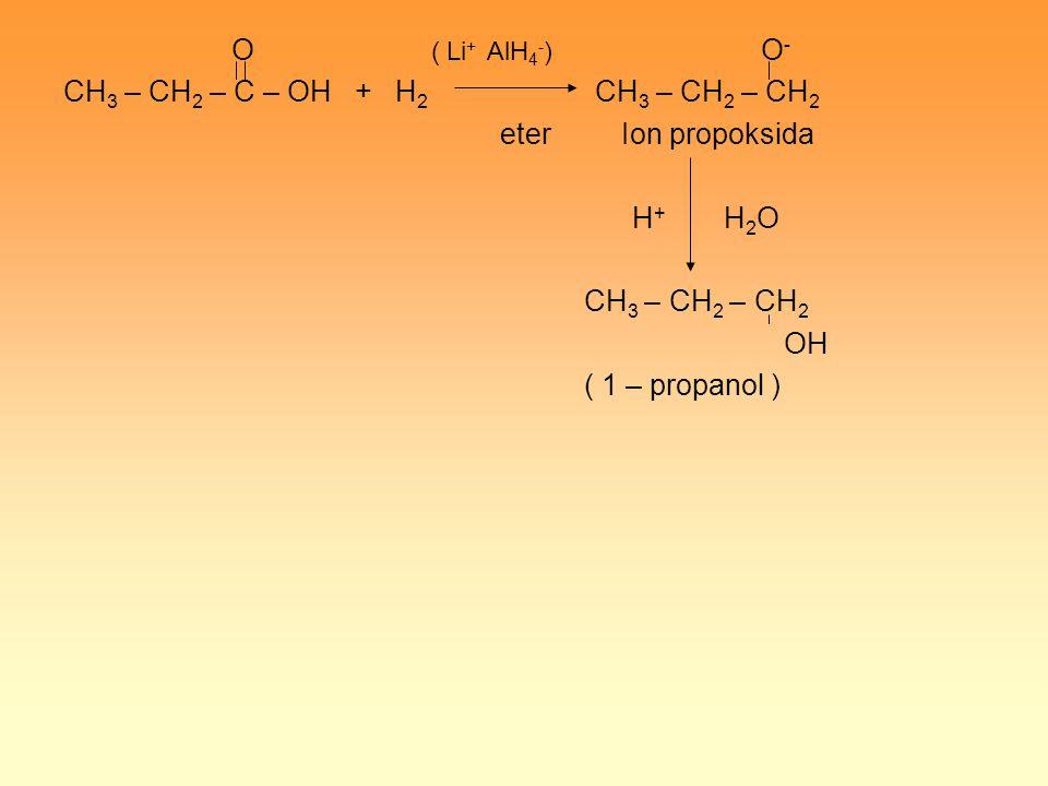 O ( Li + AlH 4 - ) O - CH 3 – CH 2 – C – OH + H 2 CH 3 – CH 2 – CH 2 eter Ion propoksida H + H 2 O CH 3 – CH 2 – CH 2 OH ( 1 – propanol )