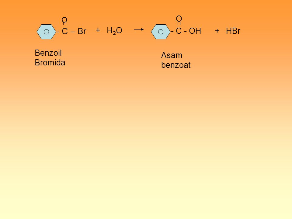 - C – Br O + H 2 O - C - OH O + HBr Benzoil Bromida Asam benzoat
