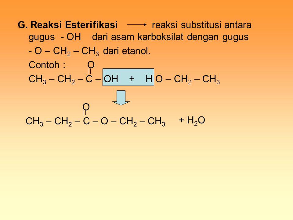 G. Reaksi Esterifikasi reaksi substitusi antara gugus - OH dari asam karboksilat dengan gugus - O – CH 2 – CH 3 dari etanol. Contoh : O CH 3 – CH 2 –