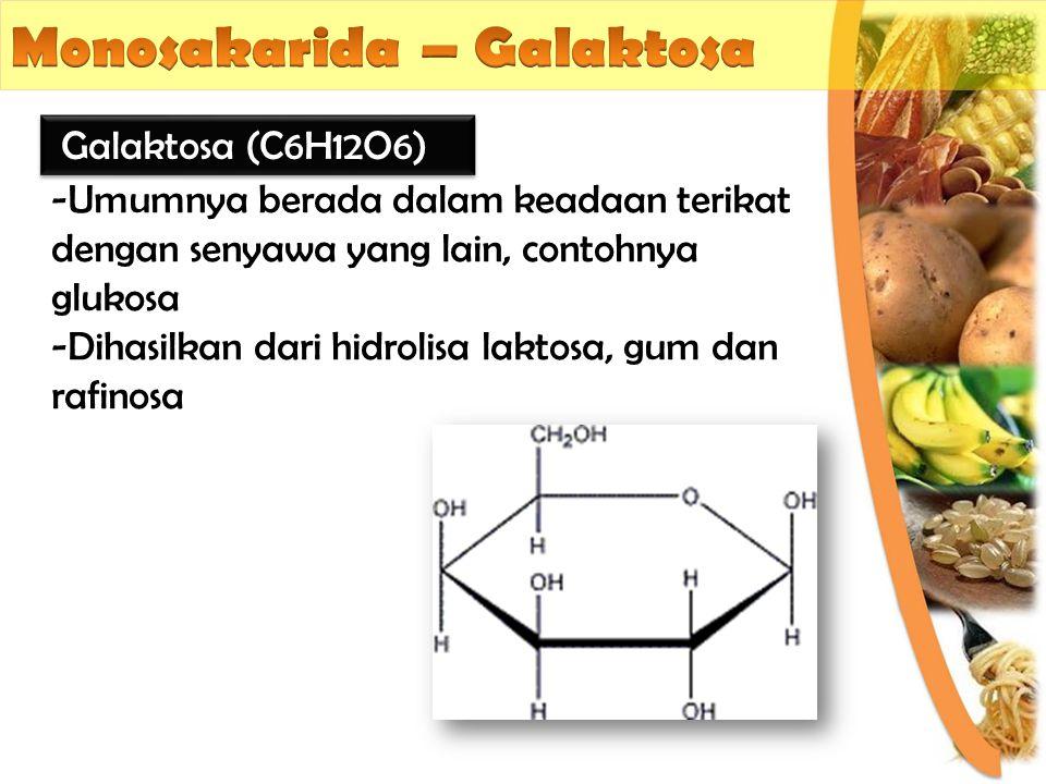 -Umumnya berada dalam keadaan terikat dengan senyawa yang lain, contohnya glukosa -Dihasilkan dari hidrolisa laktosa, gum dan rafinosa Galaktosa (C6H1