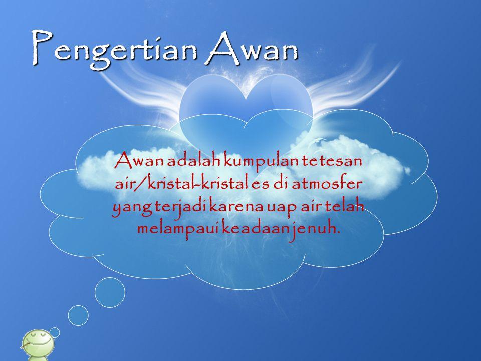 Pengertian Awan Awan adalah kumpulan tetesan air/kristal-kristal es di atmosfer yang terjadi karena uap air telah melampaui keadaan jenuh.
