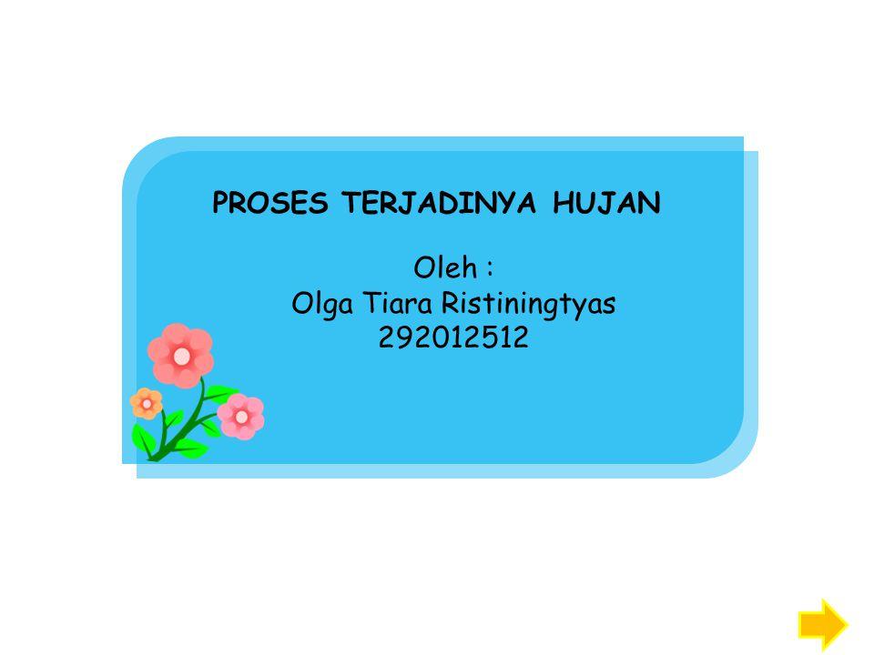 PROSES TERJADINYA HUJAN Oleh : Olga Tiara Ristiningtyas 292012512