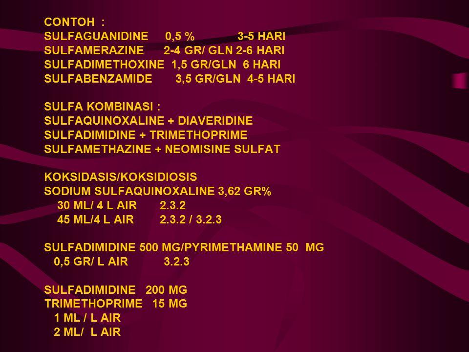 CONTOH : SULFAGUANIDINE 0,5 % 3-5 HARI SULFAMERAZINE 2-4 GR/ GLN 2-6 HARI SULFADIMETHOXINE 1,5 GR/GLN 6 HARI SULFABENZAMIDE 3,5 GR/GLN 4-5 HARI SULFA KOMBINASI : SULFAQUINOXALINE + DIAVERIDINE SULFADIMIDINE + TRIMETHOPRIME SULFAMETHAZINE + NEOMISINE SULFAT KOKSIDASIS/KOKSIDIOSIS SODIUM SULFAQUINOXALINE 3,62 GR% 30 ML/ 4 L AIR 2.3.2 45 ML/4 L AIR 2.3.2 / 3.2.3 SULFADIMIDINE 500 MG/PYRIMETHAMINE 50 MG 0,5 GR/ L AIR 3.2.3 SULFADIMIDINE 200 MG TRIMETHOPRIME 15 MG 1 ML / L AIR 2 ML/ L AIR