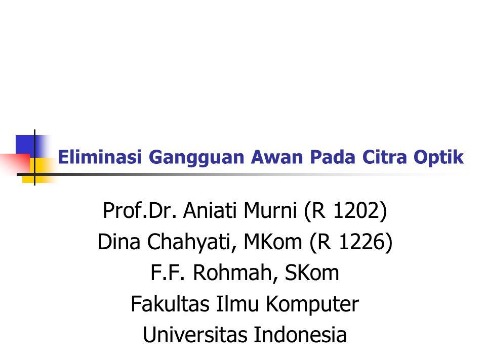 Eliminasi Gangguan Awan Pada Citra Optik Prof.Dr. Aniati Murni (R 1202) Dina Chahyati, MKom (R 1226) F.F. Rohmah, SKom Fakultas Ilmu Komputer Universi