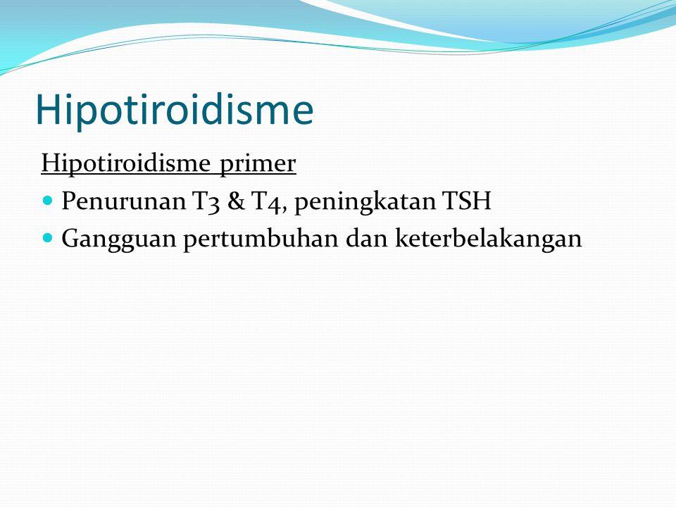 Hipotiroidisme Hipotiroidisme primer Penurunan T3 & T4, peningkatan TSH Gangguan pertumbuhan dan keterbelakangan