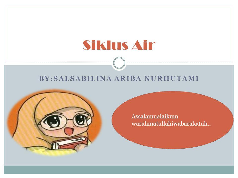 BY:SALSABILINA ARIBA NURHUTAMI Siklus Air Assalamualaikum warahmatullahiwabarakatuh..