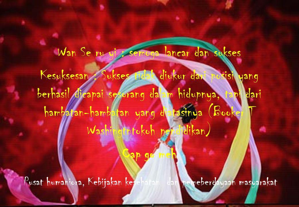 Wan Se ru yi : semoga lancar dan sukses Kesuksesan : Sukses tidak diukur dari posisi yang berhasil dicapai sesorang dalam hidupnya, tapi dari hambatan-hambatan yang diatasinya (Booker T Washingtntokoh pendidikan) Cap go meh Pusat humaniora, Kebijakan kesehatan dan pemeberdayaan masyarakat