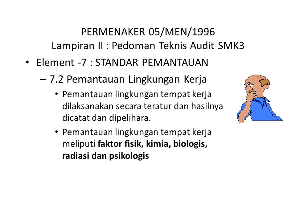 PERMENAKER 05/MEN/1996 Lampiran II : Pedoman Teknis Audit SMK3 Element -7 : STANDAR PEMANTAUAN – 7.2 Pemantauan Lingkungan Kerja Pemantauan lingkungan tempat kerja dilaksanakan secara teratur dan hasilnya dicatat dan dipelihara.