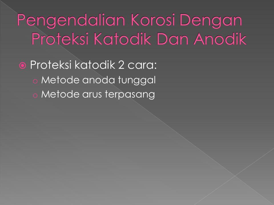  Proteksi katodik 2 cara: o Metode anoda tunggal o Metode arus terpasang