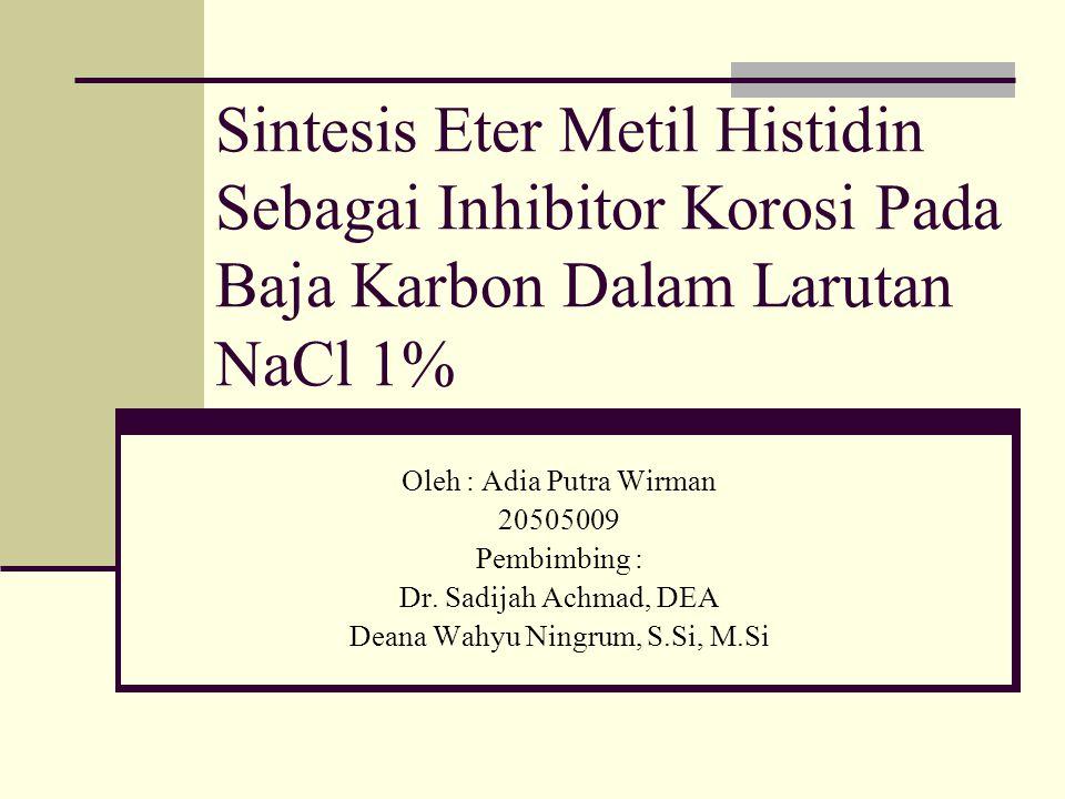 Sintesis Eter Metil Histidin Sebagai Inhibitor Korosi Pada Baja Karbon Dalam Larutan NaCl 1% Oleh : Adia Putra Wirman 20505009 Pembimbing : Dr. Sadija
