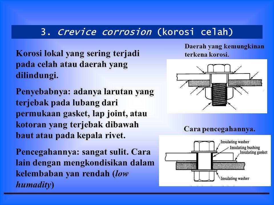 3. Crevice corrosion (korosi celah) Korosi lokal yang sering terjadi pada celah atau daerah yang dilindungi. Penyebabnya: adanya larutan yang terjebak