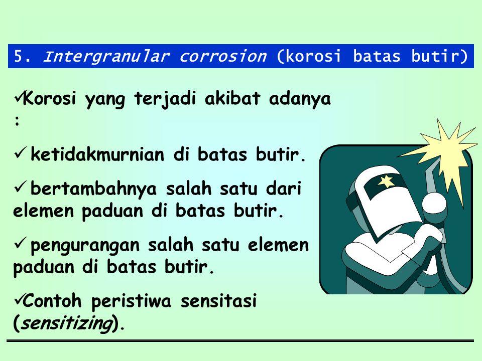 5. Intergranular corrosion (korosi batas butir) Korosi yang terjadi akibat adanya : ketidakmurnian di batas butir. bertambahnya salah satu dari elemen