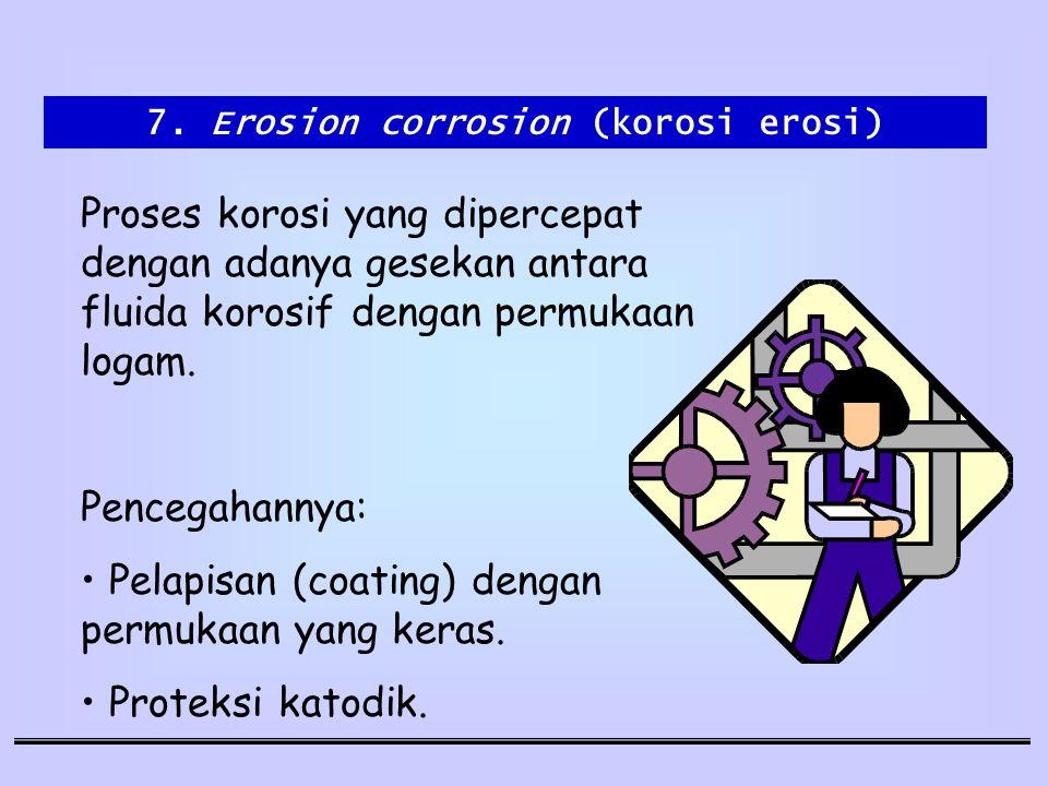 7. Erosion corrosion (korosi erosi) Proses korosi yang dipercepat dengan adanya gesekan antara fluida korosif dengan permukaan logam. Pencegahannya: P