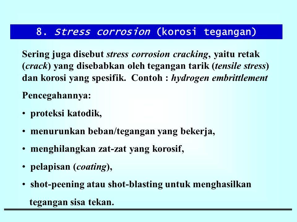 8. Stress corrosion (korosi tegangan) Sering juga disebut stress corrosion cracking, yaitu retak (crack) yang disebabkan oleh tegangan tarik (tensile