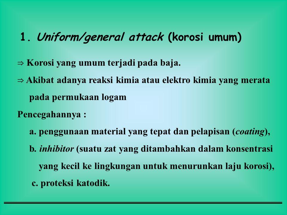 1. Uniform/general attack (korosi umum) ⇒ Korosi yang umum terjadi pada baja. ⇒ Akibat adanya reaksi kimia atau elektro kimia yang merata pada permuka