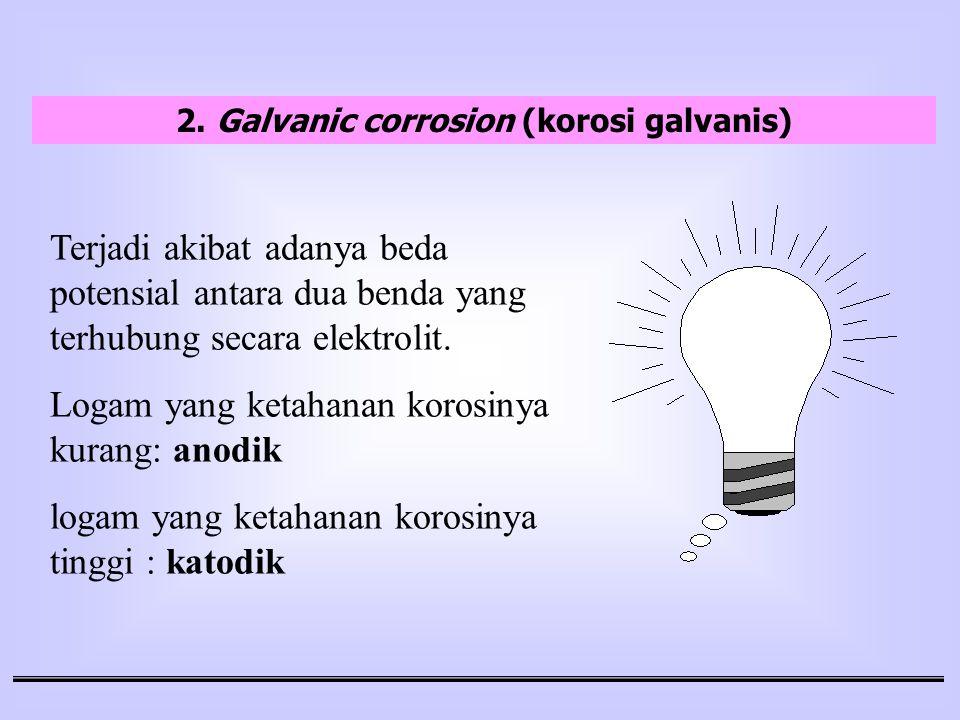 2. Galvanic corrosion (korosi galvanis) Terjadi akibat adanya beda potensial antara dua benda yang terhubung secara elektrolit. Logam yang ketahanan k