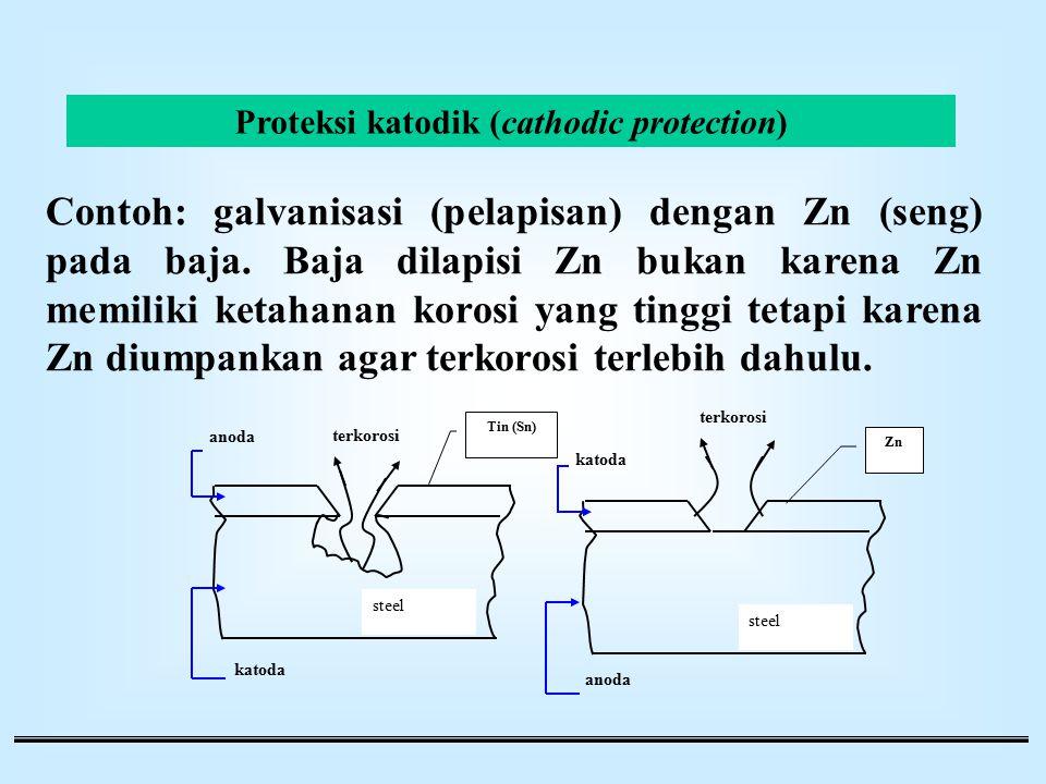 Proteksi katodik (cathodic protection) Contoh: galvanisasi (pelapisan) dengan Zn (seng) pada baja. Baja dilapisi Zn bukan karena Zn memiliki ketahanan