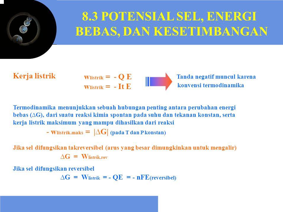 8.3 POTENSIAL SEL, ENERGI BEBAS, DAN KESETIMBANGAN Kerja listrik w listrik = - Q E w listrik = - It E Tanda negatif muncul karena konvensi termodinami