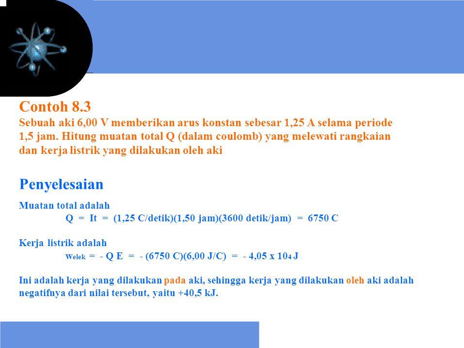 Contoh 8.3 Sebuah aki 6,00 V memberikan arus konstan sebesar 1,25 A selama periode 1,5 jam. Hitung muatan total Q (dalam coulomb) yang melewati rangka