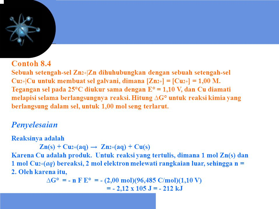 Contoh 8.4 Sebuah setengah-sel Zn 2+  Zn dihuhubungkan dengan sebuah setengah-sel Cu 2+  Cu untuk membuat sel galvani, dimana [Zn 2+ ] = [Cu 2+ ] = 1,