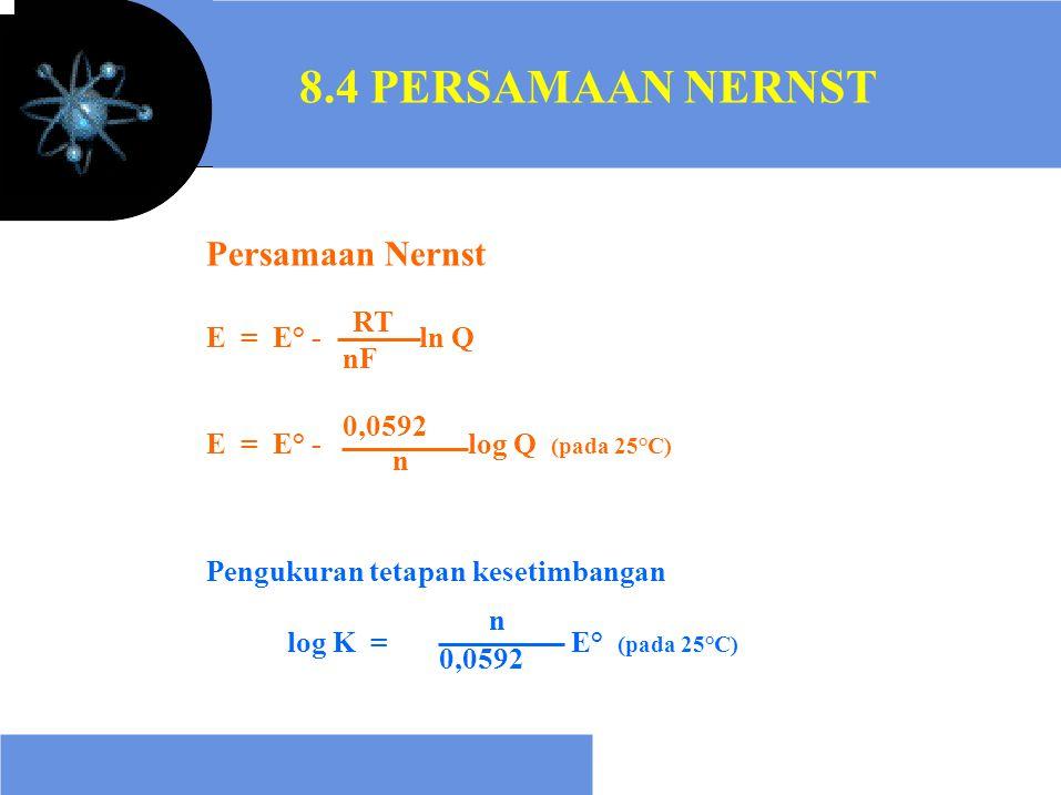 8.4 PERSAMAAN NERNST Persamaan Nernst E = E° -ln Q E = E° -log Q (pada 25°C) Pengukuran tetapan kesetimbangan log K =E° (pada 25°C) 0,0592 n RT nF n 0