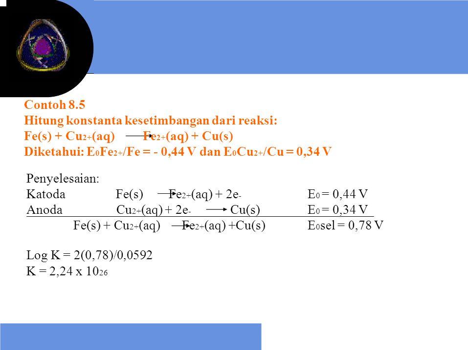 Contoh 8.5 Hitung konstanta kesetimbangan dari reaksi: Fe(s) + Cu 2+ (aq) Fe 2+ (aq) + Cu(s) Diketahui: E 0 Fe 2+ /Fe = - 0,44 V dan E 0 Cu 2+ /Cu = 0